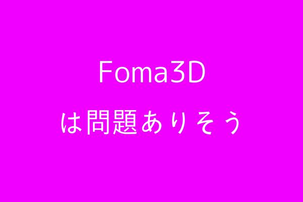 Foma3Dについて