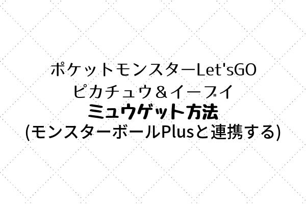 ポケットモンスターLet'sGO ピカチュウ&イーブイのミュウゲット方法アイキャッチ