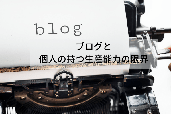 ブログと個人の生産能力の限界について